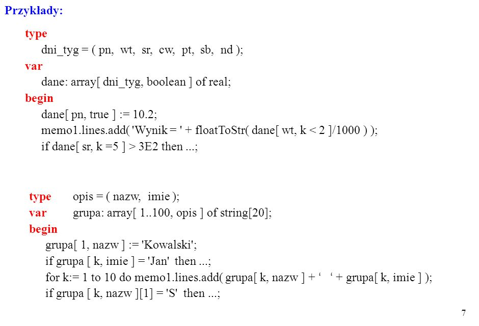 Przykłady: type. dni_tyg = ( pn, wt, sr, cw, pt, sb, nd ); var. dane: array[ dni_tyg, boolean ] of real;